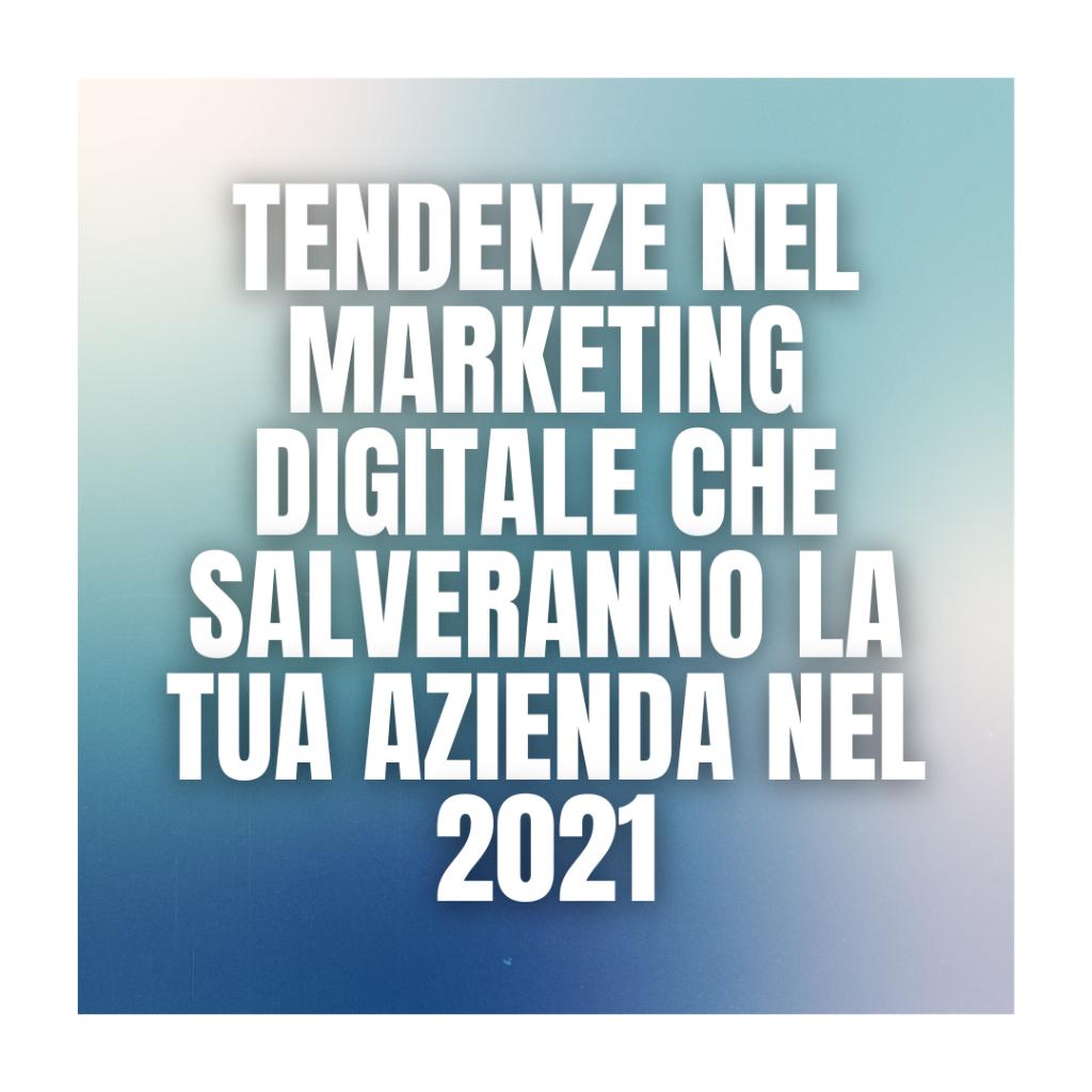 Tendenze nel marketing digitale che salveranno la tua azienda nel 2021