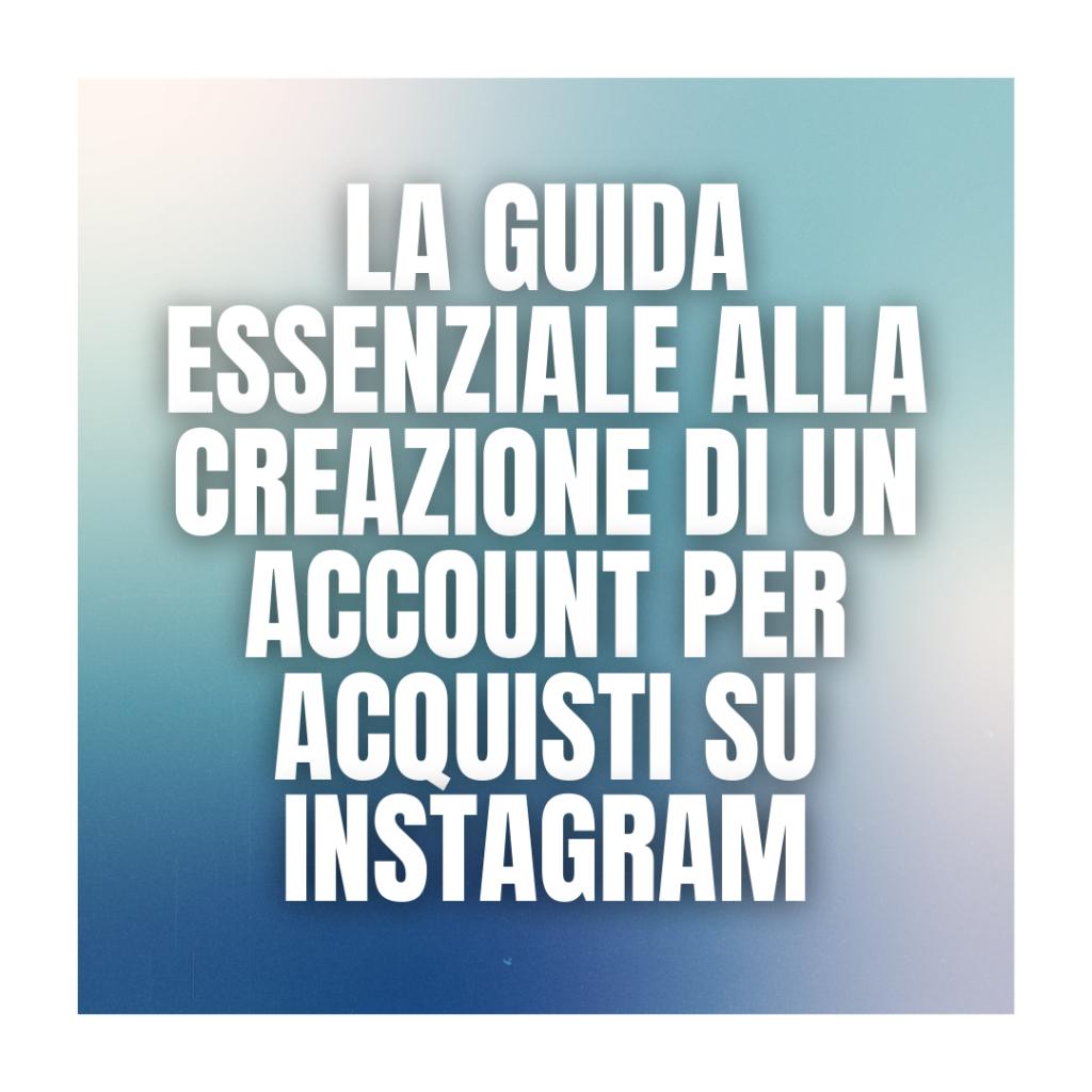 La guida essenziale alla creazione di un account per acquisti su Instagram
